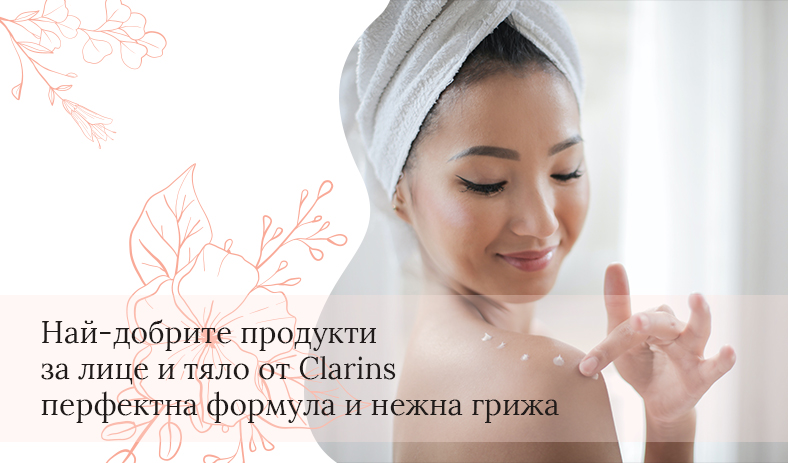 Най-добрите продукти за лице и тяло от Clarins – перфектна формула и нежна грижа